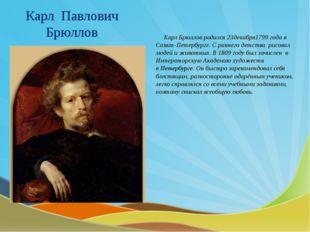 Карл Павлович Брюллов Карл Брюллов родился 23декабря1799 года в Санкт-Петербу