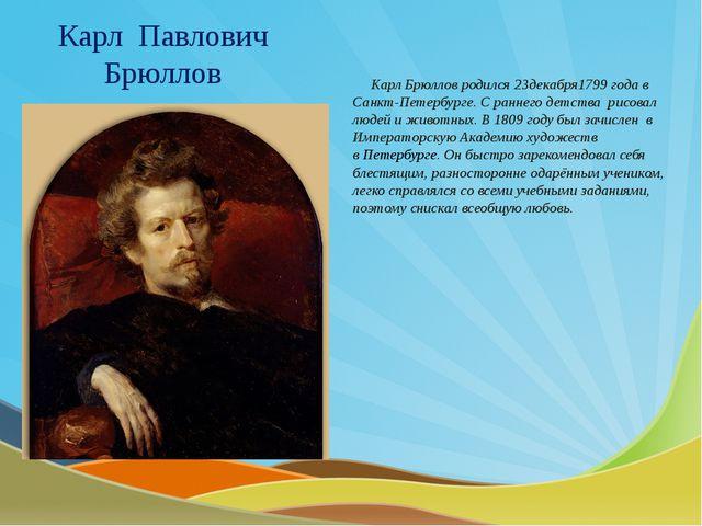 Карл Павлович Брюллов Карл Брюллов родился 23декабря1799 года в Санкт-Петербу...