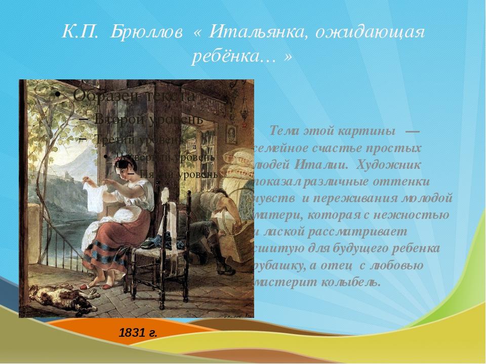 К.П. Брюллов « Итальянка, ожидающая ребёнка… » Тема этой картины — семейное с...