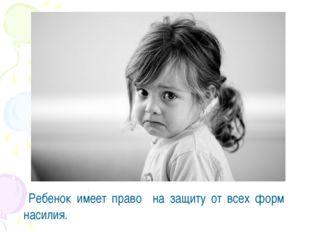 Статья 19 Ребенок имеет право на защиту от всех форм насилия.