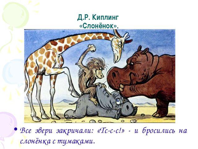 Д.Р. Киплинг «Слонёнок». Все звери закричали: «Тс-с-с!» - и бросились на слон...
