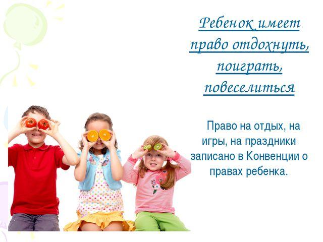 Ребенок имеет право отдохнуть, поиграть, повеселиться Право на отдых, на игры...