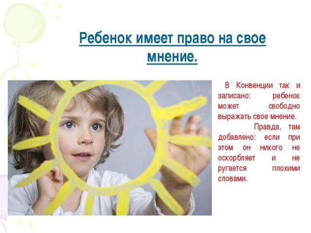 Ребенок имеет право на свое мнение. В Конвенции так и записано: ребенок может...