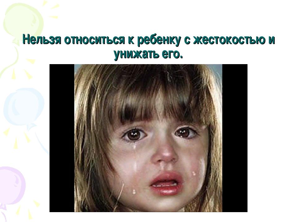 Нельзя относиться к ребенку с жестокостью и унижать его.