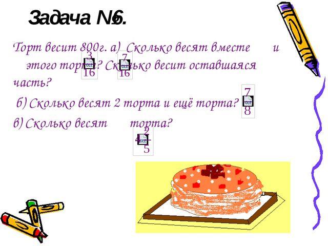 Задача №6. Торт весит 800г. а) Сколько весят вместе и этого торта? Сколько ве...