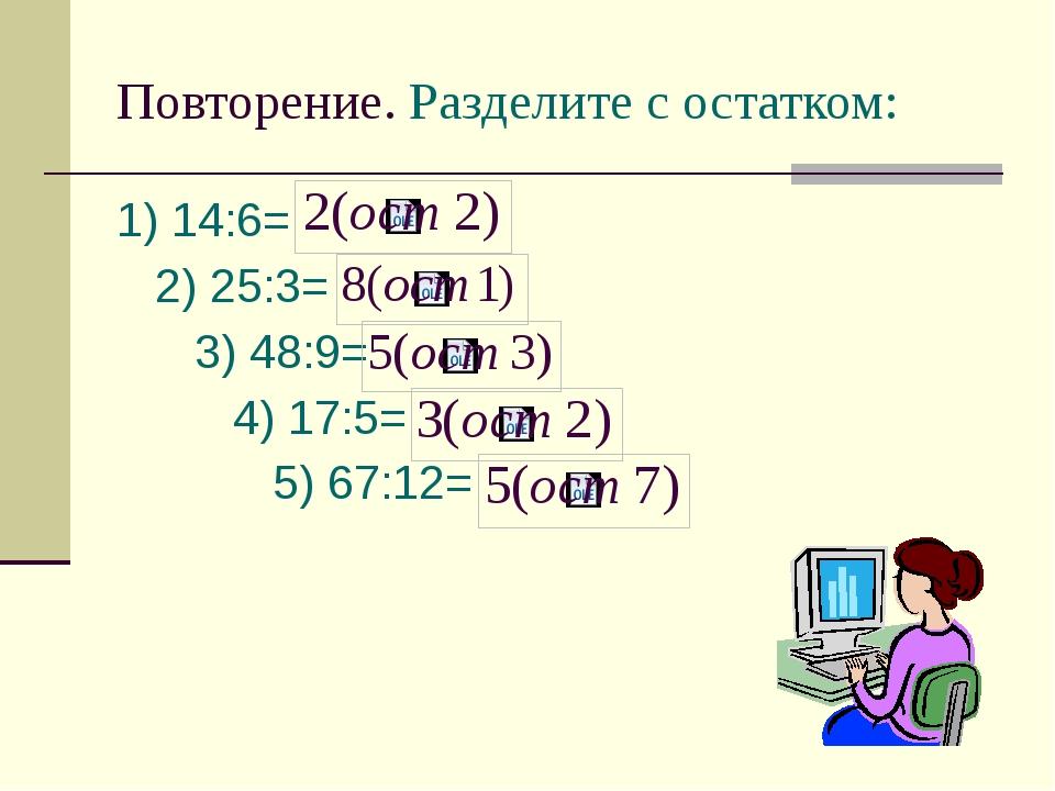 Повторение. Разделите с остатком: 1) 14:6= 2) 25:3= 3) 48:9= 4) 17:5= 5) 67:12=