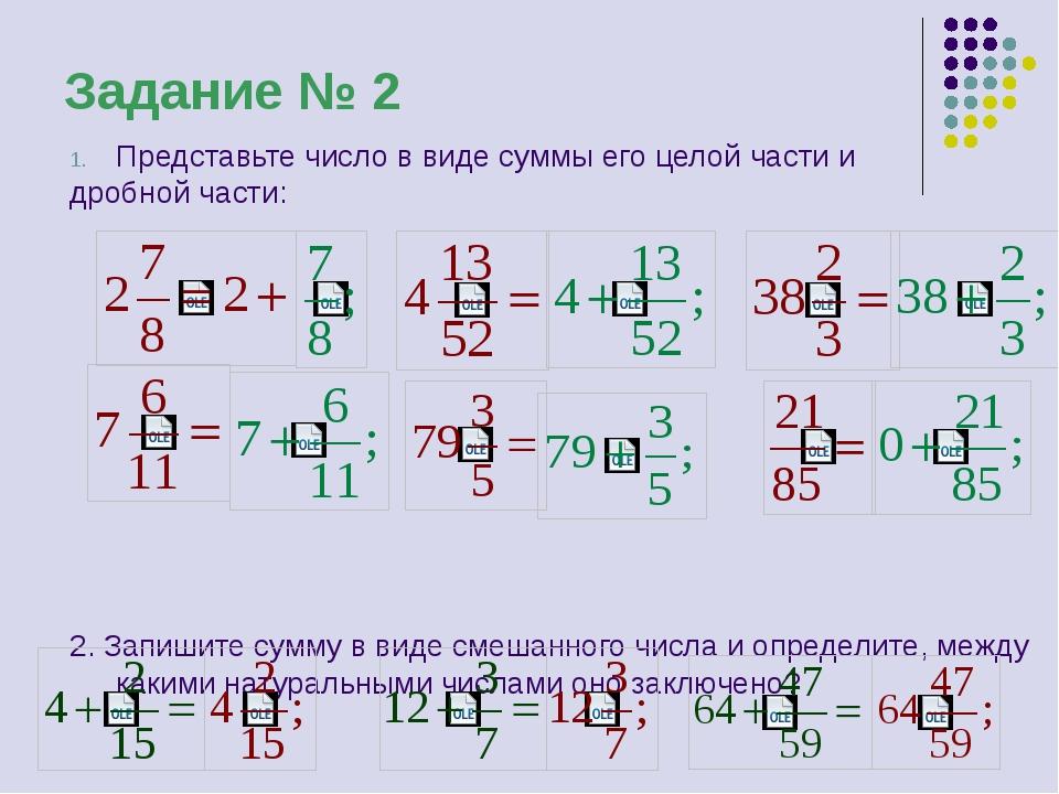 Задание № 2 Представьте число в виде суммы его целой части и дробной части:...