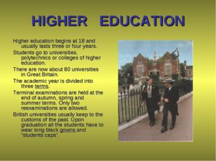 HIGHER EDUCATION Higher education begins at 18 and usually lasts three or fou