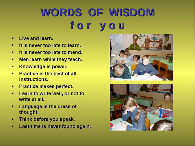 WORDS OF WISDOM f o r y o u Live and learn. It is never too late to learn. It...
