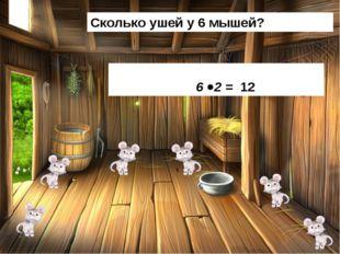 Сколько ушей у 6 мышей? 6 2 = 12