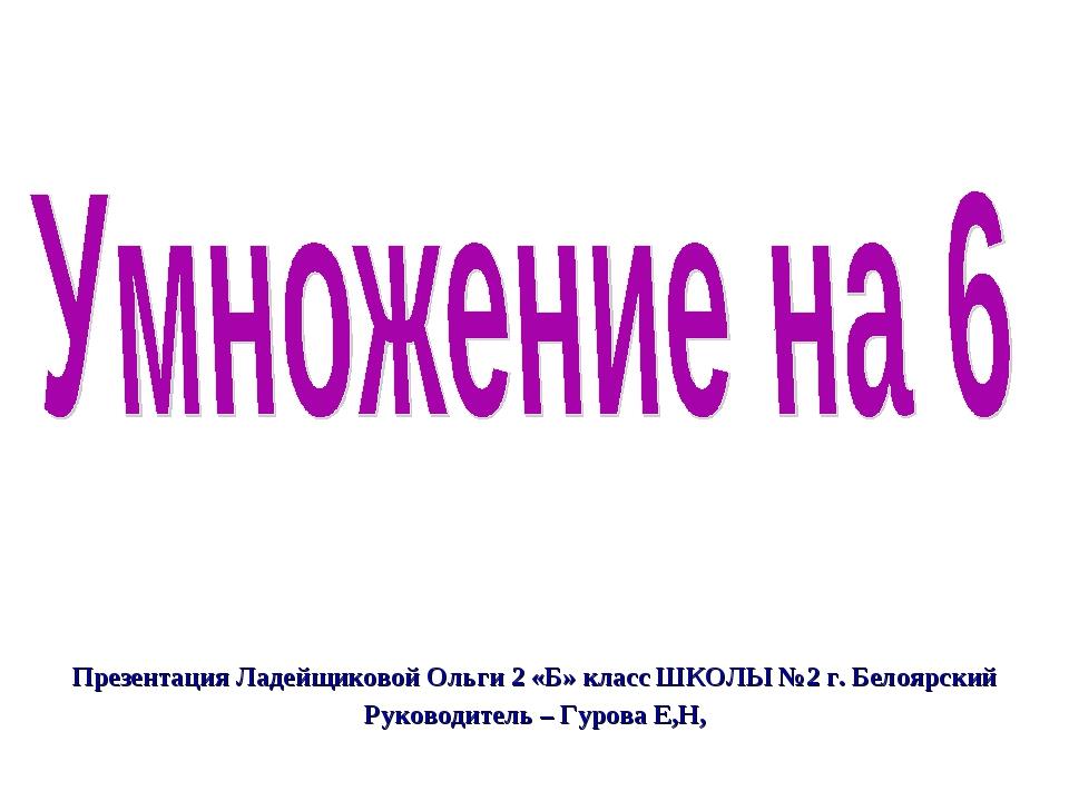 Презентация Ладейщиковой Ольги 2 «Б» класс ШКОЛЫ №2 г. Белоярский Руководител...