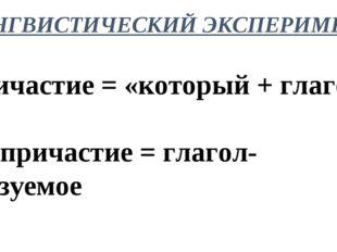 ЛИНГВИСТИЧЕСКИЙ ЭКСПЕРИМЕНТ Причастие = «который + глагол» Деепричастие = гла