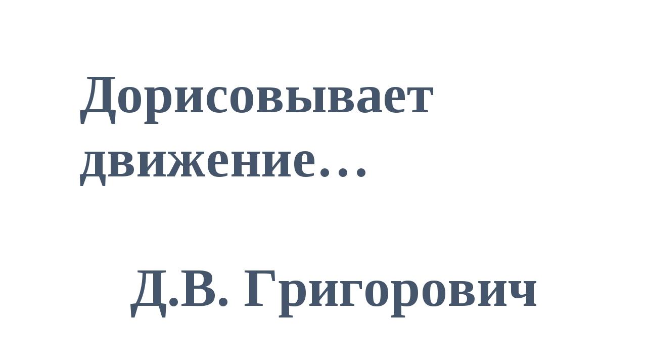 Дорисовывает движение… Д.В. Григорович