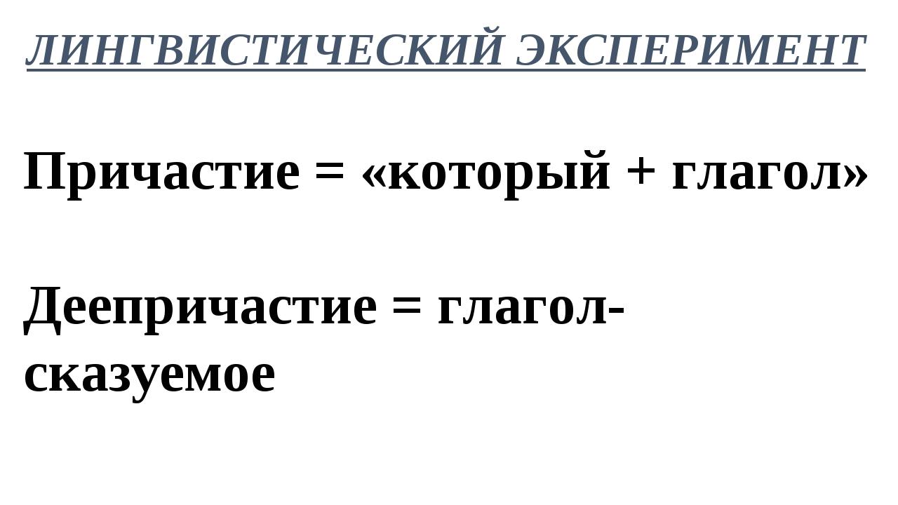 ЛИНГВИСТИЧЕСКИЙ ЭКСПЕРИМЕНТ Причастие = «который + глагол» Деепричастие = гла...
