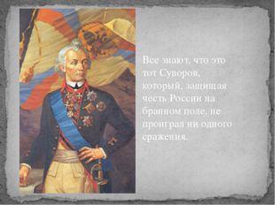 Все знают, что это тот Суворов, который, защищая честь России на бранном поле