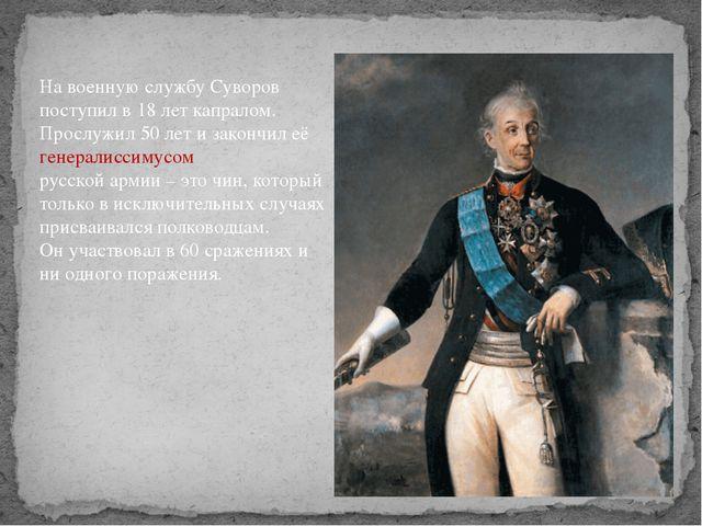 На военную службу Суворов поступил в 18 лет капралом. Прослужил 50 лет и зако...