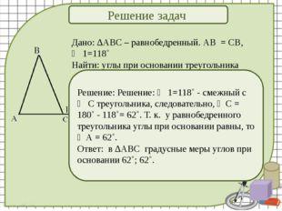 Решение задач Дано: ∆АВС – равнобедренный. АВ = СВ, ∠ 1=118˚ Найти: углы при