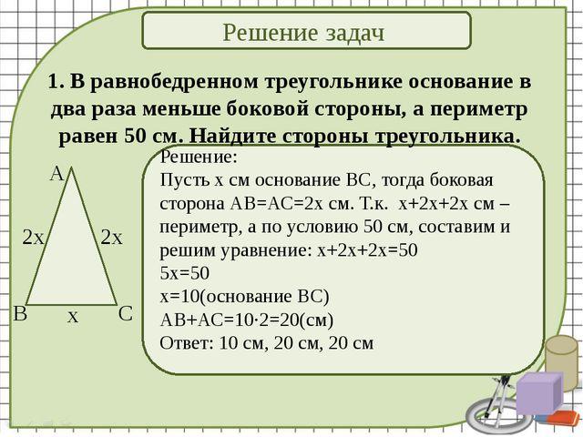 Решение задач Решение: Пусть х см основание ВС, тогда боковая сторона АВ=АС=2...