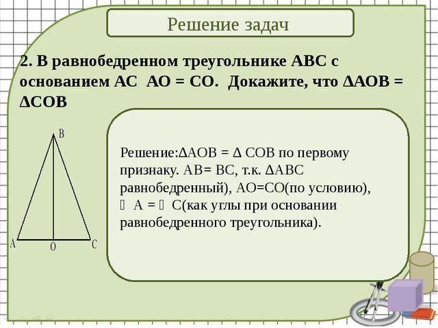 Решение задач 2. В равнобедренном треугольнике АВС с основанием АС АО = СО. ...
