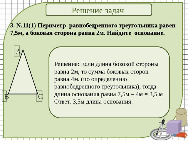 Решение задач 3. №11(1) Периметр равнобедренного треугольника равен 7,5м, а б...
