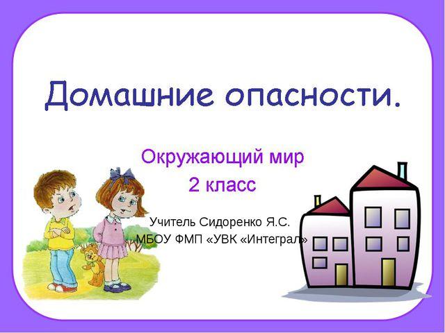 Учитель Сидоренко Я.С. МБОУ ФМП «УВК «Интеграл»
