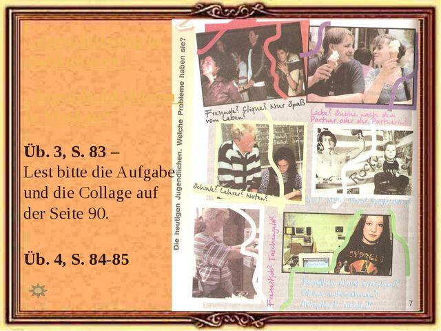 Üb. 3, S. 83 – Lest bitte die Aufgabe und die Collage auf der Seite 90. Üb. 4...