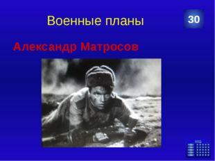 Военные планы Александр Матросов 30 Категория Ваш ответ