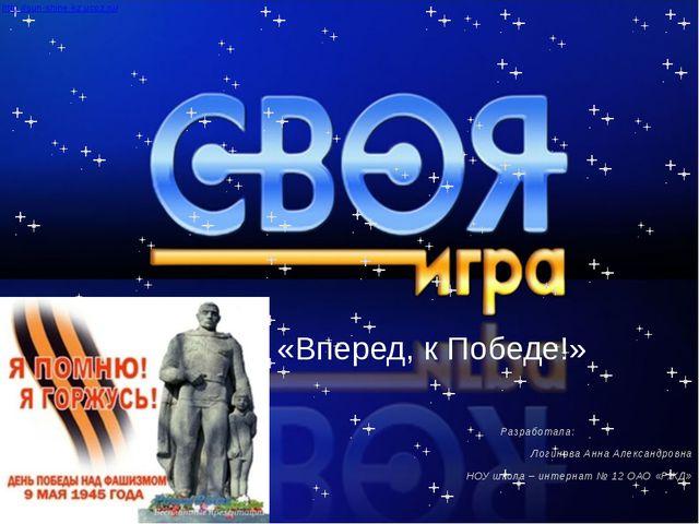 «Вперед, к Победе!» Разработала: Логинова Анна Александровна НОУ школа – инт...