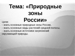 Тема: «Природные зоны России» Цели: - знать основные природные зоны России, -