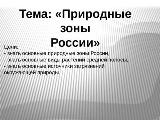 Тема: «Природные зоны России» Цели: - знать основные природные зоны России, -...