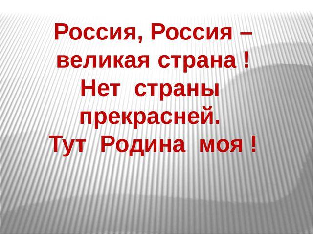 Россия, Россия – великая страна ! Нет страны прекрасней. Тут Родина моя !
