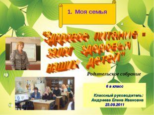 1. Моя семья Родительское собрание 6 а класс Классный руководитель: Андреева