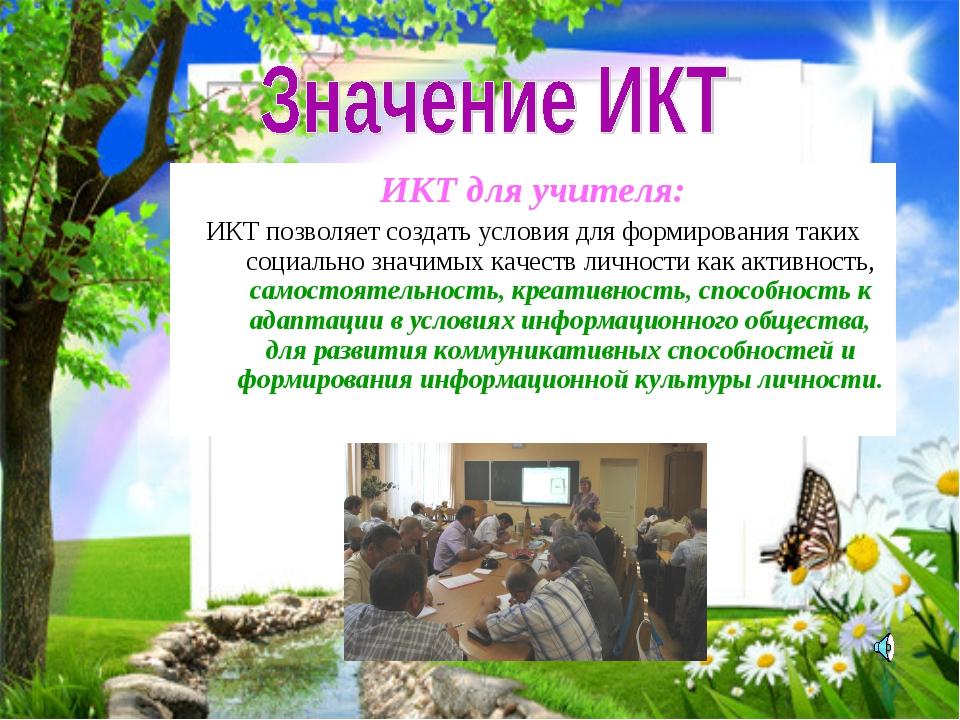 ИКТ для учителя: ИКТ позволяет создать условия для формирования таких социаль...
