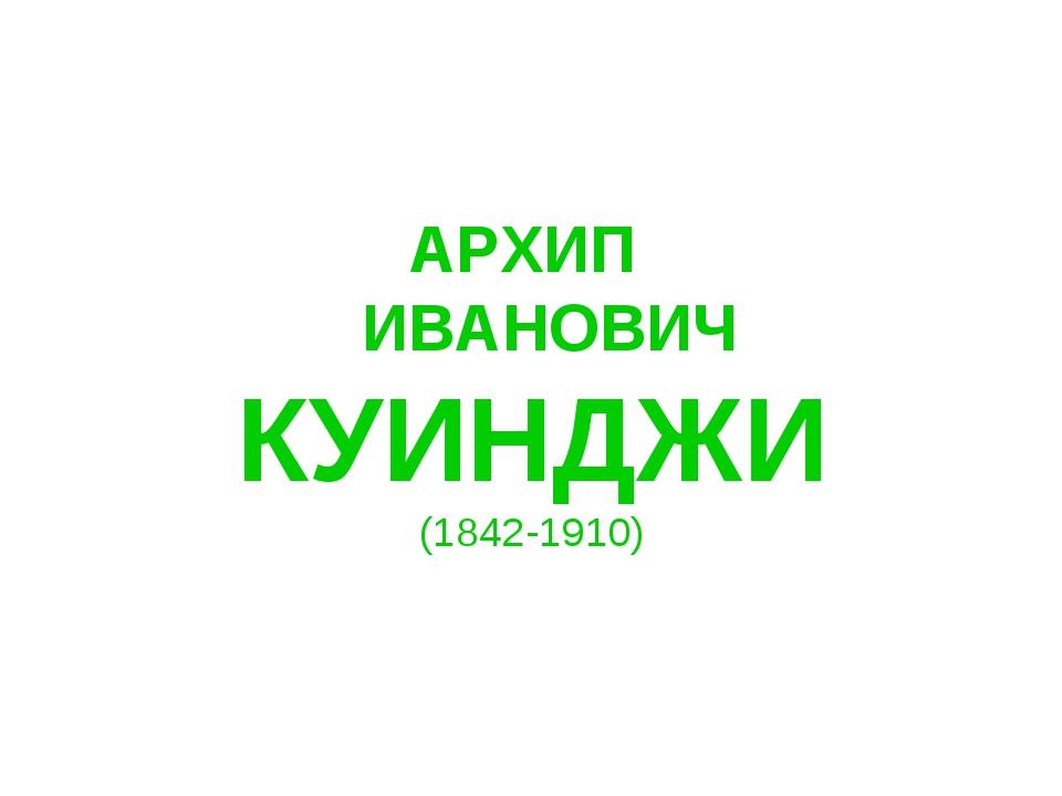 АРХИП ИВАНОВИЧ КУИНДЖИ (1842-1910)