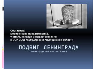 ПОДВИГ ЛЕНИНГРАДА ленинградский ломтик хлеба Составила: Борисенкова Нина Иван
