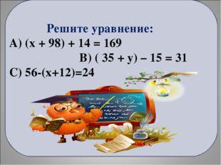 Решите уравнение: А) (x + 98) + 14 = 169 В) ( 35 + у) – 15 = 31 С) 56-(х+12)