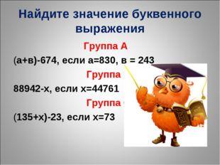 Найдите значение буквенного выражения Группа А (а+в)-674, если а=830, в = 243