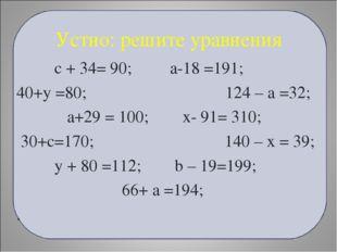 Устно: решите уравнения с + 34= 90; а-18 =191; 40+у =80; 124 – а =32; а+29 =