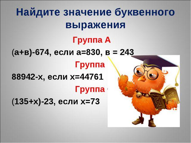 Найдите значение буквенного выражения Группа А (а+в)-674, если а=830, в = 243...