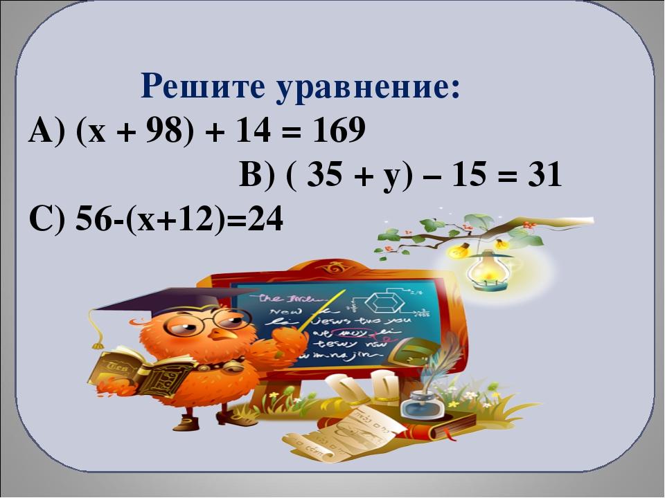 Решите уравнение: А) (x + 98) + 14 = 169 В) ( 35 + у) – 15 = 31 С) 56-(х+12)...
