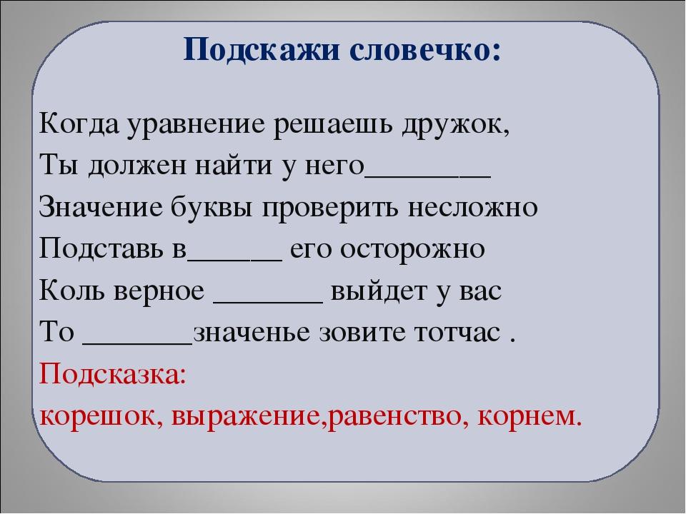 Подскажи словечко: Когда уравнение решаешь дружок, Ты должен найти у него____...
