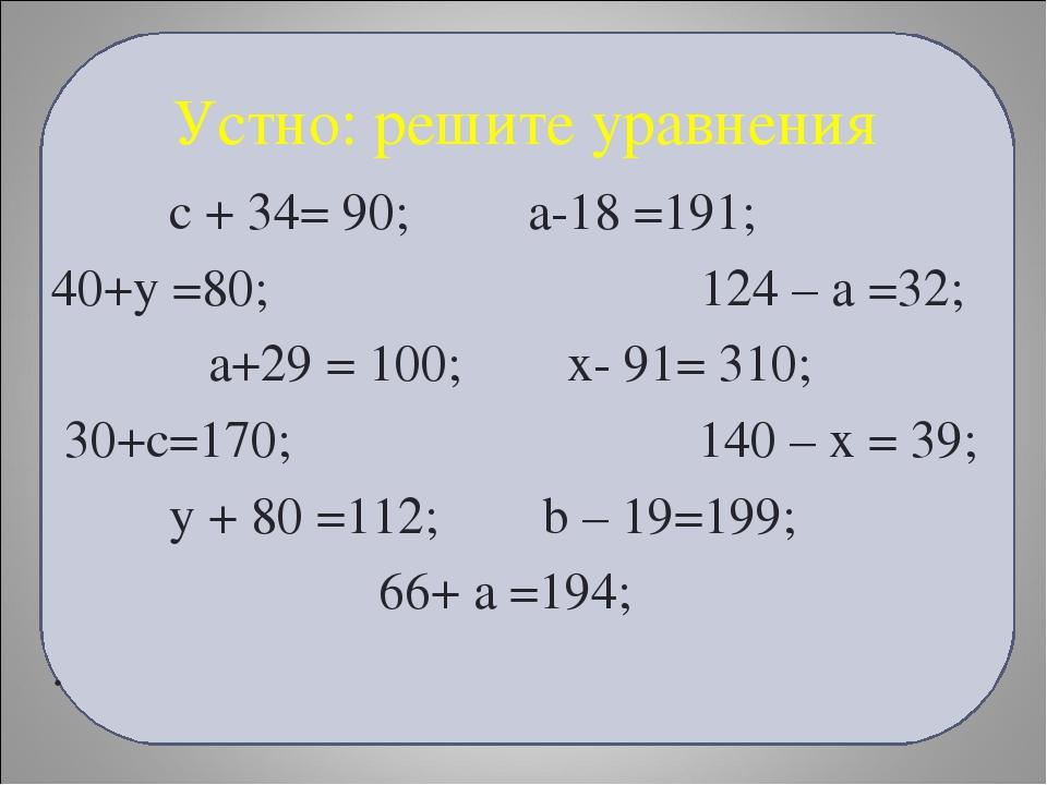 Устно: решите уравнения с + 34= 90; а-18 =191; 40+у =80; 124 – а =32; а+29 =...