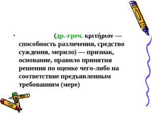 Крите́рий(др.-греч.κριτήριον— способность различения, средство суждения, м
