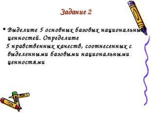 Задание 2 Выделите 5 основных базовых национальных ценностей. Определите 5 нр