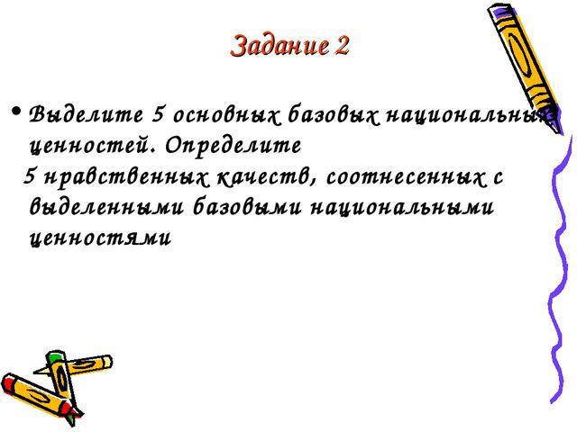 Задание 2 Выделите 5 основных базовых национальных ценностей. Определите 5 нр...