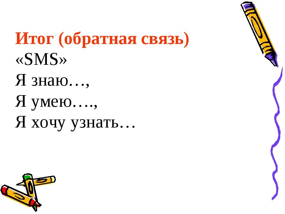 Итог (обратная связь) «SMS» Я знаю…, Я умею…., Я хочу узнать…