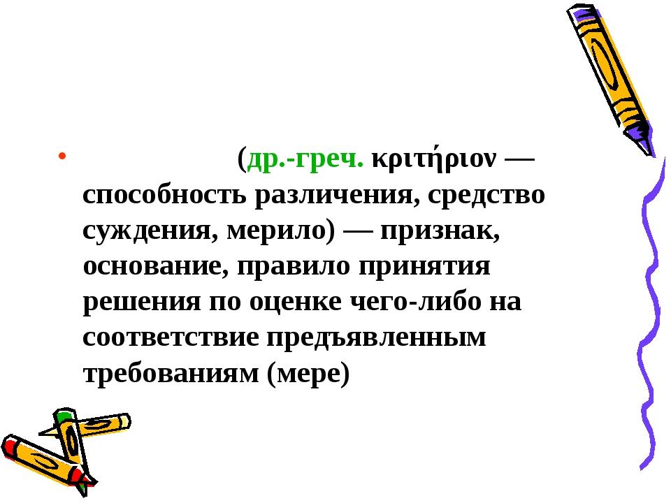Крите́рий(др.-греч.κριτήριον— способность различения, средство суждения, м...