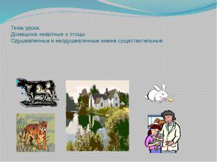 Тема урока: Домашние животные и птицы Одушевленные и неодушевленные имена сущ