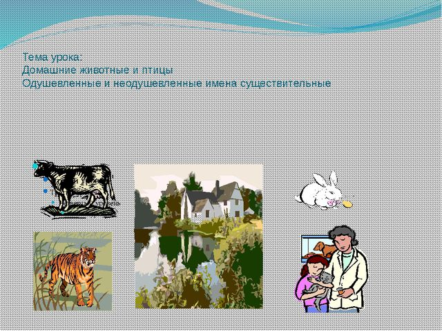 Тема урока: Домашние животные и птицы Одушевленные и неодушевленные имена сущ...