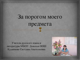 За порогом моего предмета Учитель русского языка и литературы МБОУ: Донская О